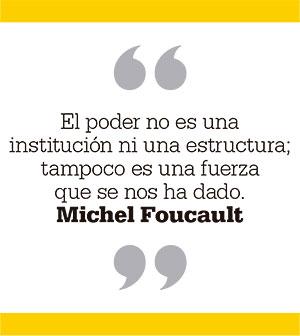 El poder no es una institución ni una estructura; tampoco es una fuerza que se nos ha dado. Michel Foucault