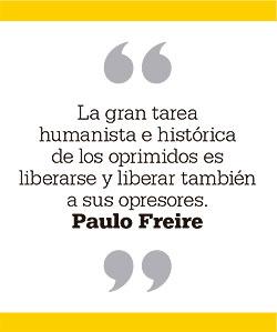 La gran tarea humanista e histórica de los oprimidos es liberarse y liberar también a sus opresores. Paulo Freire