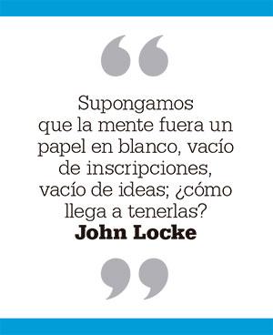 Supongamos que la mente fuera un papel en blanco, vacío de inscripciones, vacío de ideas; ¿cómo llega a tenerlas? John Locke