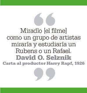 Miradlo [el filme] como un grupo de artistas miraría y estudiaría un Rubens o un Rafael. David O. Selznik.Carta al productor Harry Rapf, 1926