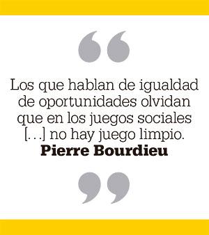 Los que hablan de igualdad de oportunidades olvidan que en los juegos sociales […] no hay juego limpio. Pierre Bourdieu
