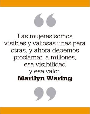 Las mujeres somos visibles y valiosas unas para otras, y ahora debemos proclamar, a millones, esa visibilidad y ese valor. Marilyn Waring