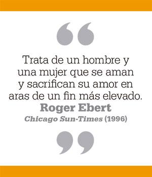 Trata de un hombre y una mujer que se aman y sacrifican su amor en aras de un fin más elevado. Roger Ebert Chicago Sun-Times (1996)