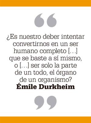 ¿Es nuestro deber intentar convertirnos en un ser humano completo que se baste a sí mismo, o ser solo la parte de un todo, el órgano de un organismo? Émile Durkheim