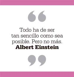 Todo ha de ser tan sencillo como sea posible. Pero no más. Albert Einstein