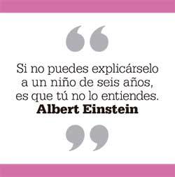 Si no puedes explicárselo a un niño de seis años, es que tú no lo entiendes. Albert Einstein
