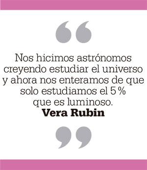 Nos hicimos astrónomos creyendo estudiar el universo y ahora nos enteramos de que solo estudiamos el 5% que es luminoso. Vera Rubin