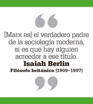 Marx es el verdadero padre de la sociología moderna, si es que hay alguien acreedor a ese título. Isaiah Berlin Filósofo británico (1909–1997)