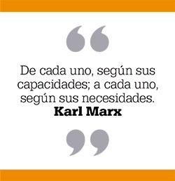 De cada uno, según sus capacidades; a cada uno, según sus necesidades. Karl Marx