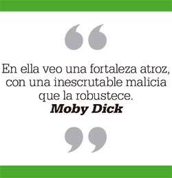 En ella veo una fortaleza atroz, con una inescrutable malicia que la robustece. Moby Dick