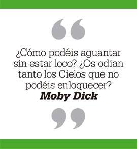 ¿Cómo podéis aguantar sin estar loco? ¿Os odian tanto los Cielos que no podéis enloquecer? Moby Dick