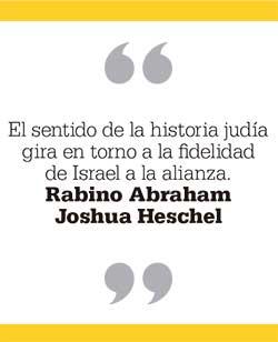 El sentido de la historia judía gira en torno a la fidelidad  de Israel a la alianza. Rabino Abraham  Joshua Heschel