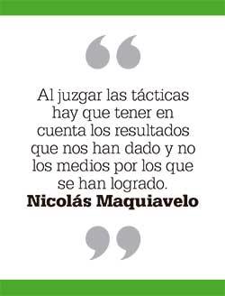 Al juzgar las tácticas hay que tener en cuenta los resultados que nos han dado y no los medios por los que se han logrado. Nicolás Maquiavelo