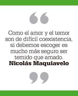 Como el amor y el temor son de difícil coexistencia, si debemos escoger es mucho más seguro ser temido que amado. Nicolás Maquiavelo