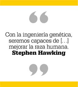 Con la ingeniería genética, seremos capaces de […] mejorar la raza humana. Stephen Hawking