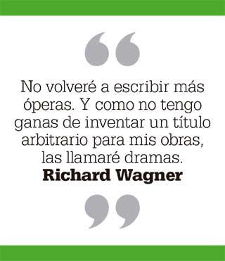 No volveré a escribir más óperas. Y como no tengo ganas de inventar un título arbitrario para mis obras, las llamaré dramas. Richard Wagner