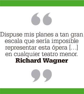 Dispuse mis planes a tan gran escala que sería imposible representar esta ópera […] en cualquier teatro menor. Richard Wagner