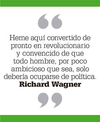Heme aquí convertido de pronto en revolucionario y convencido de que todo hombre, por poco ambicioso que sea, solo debería ocuparse de política. Richard Wagner