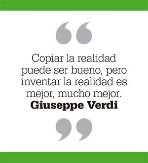 Copiar la realidad puede ser bueno, pero inventar la realidad es mejor, mucho mejor. Giuseppe Verdi