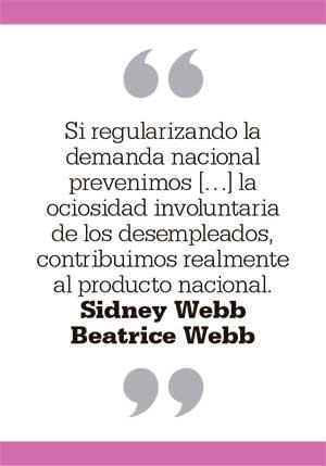 Si regularizando la demanda nacional prevenimos [...] la ociosidad involuntaria de los desempleados, contribuimos realmente al producto nacional. Sidney Webb. Beatrice Webb
