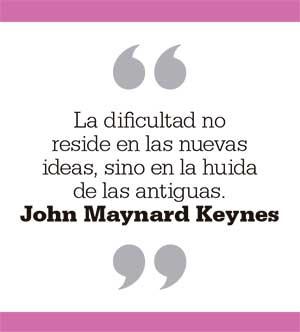 La dificultad no reside en las nuevas ideas, sino en la huida de las antiguas. John Maynard Keynes