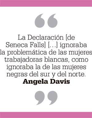 La Declaración [de Seneca Falls] […] ignoraba la problemática de las mujeres trabajadoras blancas, como ignoraba la de las mujeres negras del sur y del norte. Angela Davis