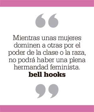 Mientras unas mujeres dominen a otras por el poder de la clase o la raza, no podrá haber una plena hermandad feminista. bell hooks