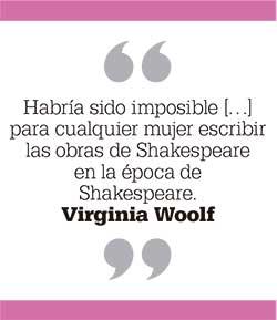 Habría sido imposible para cualquier mujer escribir las obras de Shakespeare en la época de Shakespeare. Virginia Woolf