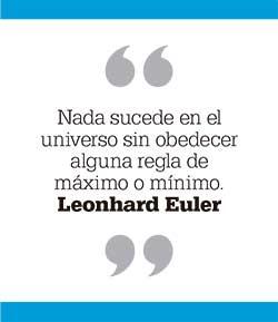 Nada sucede en el universo sin obedecer alguna regla de máximo o mínimo. Leonhard Euler