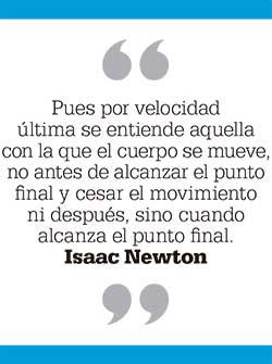Pues por velocidad última se entiende aquella con la que el cuerpo se mueve, no antes de alcanzar el punto final y cesar el movimiento ni después, sino cuando alcanza el punto final. Isaac Newton