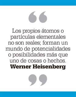 Los propios átomos o partículas elementales no son reales; forman un mundo de potencialidades o posibilidades más que uno de cosas o hechos. Werner Heisenberg