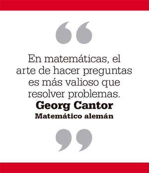 En matemáticas, el arte de hacer preguntas es más valioso que resolver problemas. Georg Cantor. Matemático alemán