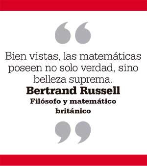 Bien vistas, las matemáticas poseen no solo verdad, sino belleza suprema. Bertrand Russell Filósofo y matemático británico