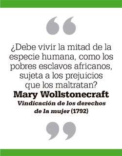 ¿Debe vivir la mitad de la especie humana, como los pobres esclavos africanos, sujeta a los prejuicios que los maltratan? Mary Wollstonecraft. Vindicación de los derechos de la mujer (1792)